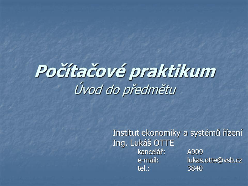 Počítačové praktikum Úvod do předmětu Institut ekonomiky a systémů řízení Ing. Lukáš OTTE kancelář: A909 e-mail: lukas.otte@vsb.cz tel.:3840