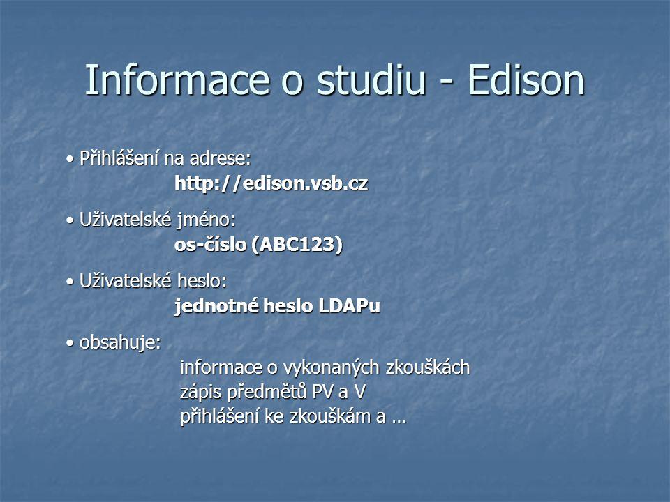 Informace o studiu - Edison Přihlášení na adrese: Přihlášení na adrese:http://edison.vsb.cz Uživatelské jméno: Uživatelské jméno: os-číslo (ABC123) Uživatelské heslo: Uživatelské heslo: jednotné heslo LDAPu obsahuje: obsahuje: informace o vykonaných zkouškách informace o vykonaných zkouškách zápis předmětů PV a V zápis předmětů PV a V přihlášení ke zkouškám a … přihlášení ke zkouškám a …