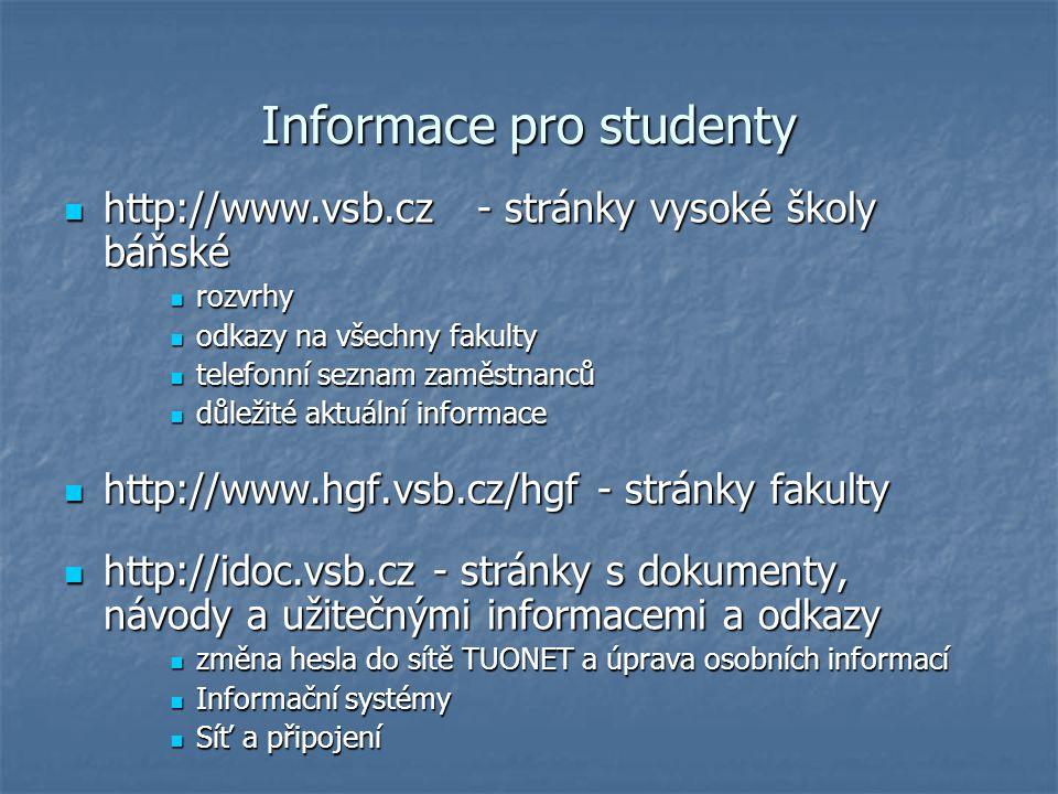 Informace pro studenty http://www.vsb.cz - stránky vysoké školy báňské http://www.vsb.cz - stránky vysoké školy báňské rozvrhy rozvrhy odkazy na všechny fakulty odkazy na všechny fakulty telefonní seznam zaměstnanců telefonní seznam zaměstnanců důležité aktuální informace důležité aktuální informace http://www.hgf.vsb.cz/hgf - stránky fakulty http://www.hgf.vsb.cz/hgf - stránky fakulty http://idoc.vsb.cz - stránky s dokumenty, návody a užitečnými informacemi a odkazy http://idoc.vsb.cz - stránky s dokumenty, návody a užitečnými informacemi a odkazy změna hesla do sítě TUONET a úprava osobních informací změna hesla do sítě TUONET a úprava osobních informací Informační systémy Informační systémy Síť a připojení Síť a připojení