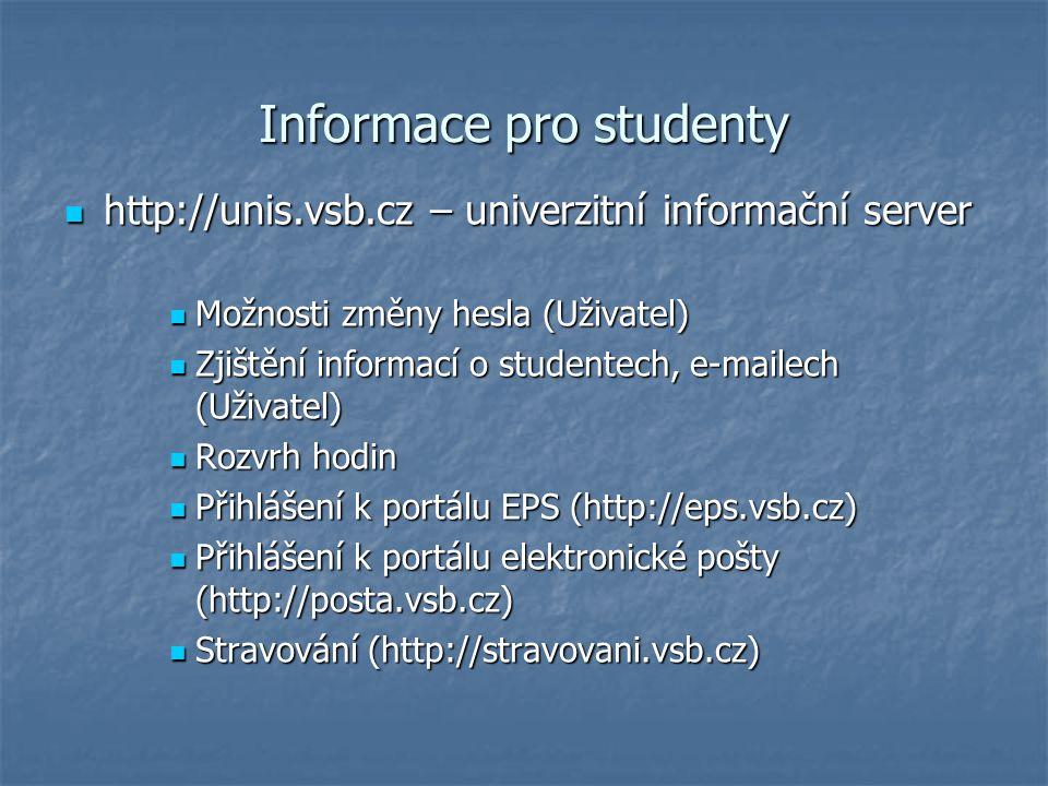 Informace pro studenty http://unis.vsb.cz – univerzitní informační server http://unis.vsb.cz – univerzitní informační server Možnosti změny hesla (Uživatel) Možnosti změny hesla (Uživatel) Zjištění informací o studentech, e-mailech (Uživatel) Zjištění informací o studentech, e-mailech (Uživatel) Rozvrh hodin Rozvrh hodin Přihlášení k portálu EPS (http://eps.vsb.cz) Přihlášení k portálu EPS (http://eps.vsb.cz) Přihlášení k portálu elektronické pošty (http://posta.vsb.cz) Přihlášení k portálu elektronické pošty (http://posta.vsb.cz) Stravování (http://stravovani.vsb.cz) Stravování (http://stravovani.vsb.cz)