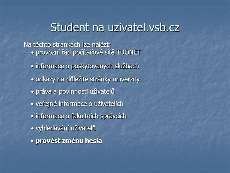 Student na uzivatel.vsb.cz Na těchto stránkách lze nalézt: provozní řád počítačové sítě TUONET informace o poskytovaných službách informace o poskytovaných službách odkazy na důležité stránky univerzity odkazy na důležité stránky univerzity práva a povinnosti uživatelů práva a povinnosti uživatelů veřejné informace o uživatelích veřejné informace o uživatelích informace o fakultních správcích informace o fakultních správcích vyhledávání uživatelů vyhledávání uživatelů provést změnu hesla provést změnu hesla