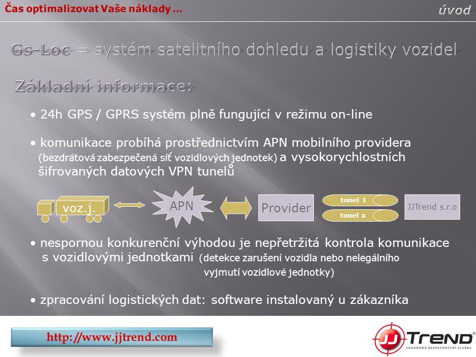 24h GPS / GPRS systém plně fungující v režimu on-line komunikace probíhá prostřednictvím APN mobilního providera (bezdrátová zabezpečená síť vozidlových jednotek) a vysokorychlostních šifrovaných datových VPN tunelů nespornou konkurenční výhodou je nepřetržitá kontrola komunikace s vozidlovými jednotkami (detekce zarušení vozidla nebo nelegálního vyjmutí vozidlové jednotky) zpracování logistických dat: software instalovaný u zákazníka APN voz.j.