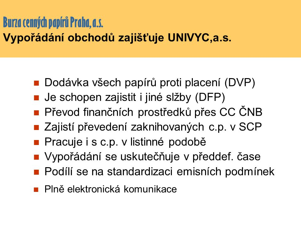 Burza cenných papírů Praha, a.s. Vypořádání obchodů zajišťuje UNIVYC,a.s. Dodávka všech papírů proti placení (DVP) Je schopen zajistit i jiné slžby (D