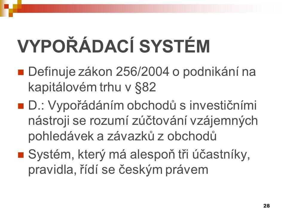 28 VYPOŘÁDACĺ SYSTÉM Definuje zákon 256/2004 o podnikání na kapitálovém trhu v §82 D.: Vypořádáním obchodů s investičními nástroji se rozumí zúčtování vzájemných pohledávek a závazků z obchodů Systém, který má alespoň tři účastníky, pravidla, řídí se českým právem
