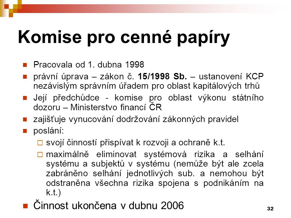 32 Komise pro cenné papíry Pracovala od 1. dubna 1998 právní úprava – zákon č. 15/1998 Sb. – ustanovení KCP nezávislým správním úřadem pro oblast kapi