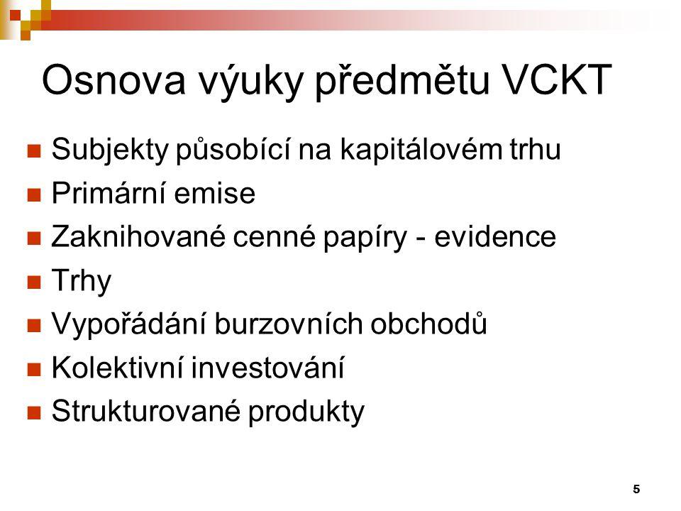 5 Osnova výuky předmětu VCKT Subjekty působící na kapitálovém trhu Primární emise Zaknihované cenné papíry - evidence Trhy Vypořádání burzovních obchodů Kolektivní investování Strukturované produkty