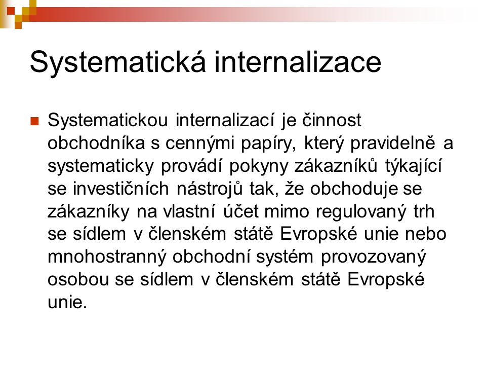 Systematická internalizace Systematickou internalizací je činnost obchodníka s cennými papíry, který pravidelně a systematicky provádí pokyny zákazníků týkající se investičních nástrojů tak, že obchoduje se zákazníky na vlastní účet mimo regulovaný trh se sídlem v členském státě Evropské unie nebo mnohostranný obchodní systém provozovaný osobou se sídlem v členském státě Evropské unie.