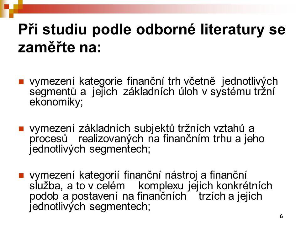 6 Při studiu podle odborné literatury se zaměřte na: vymezení kategorie finanční trh včetně jednotlivých segmentů a jejich základních úloh v systému t