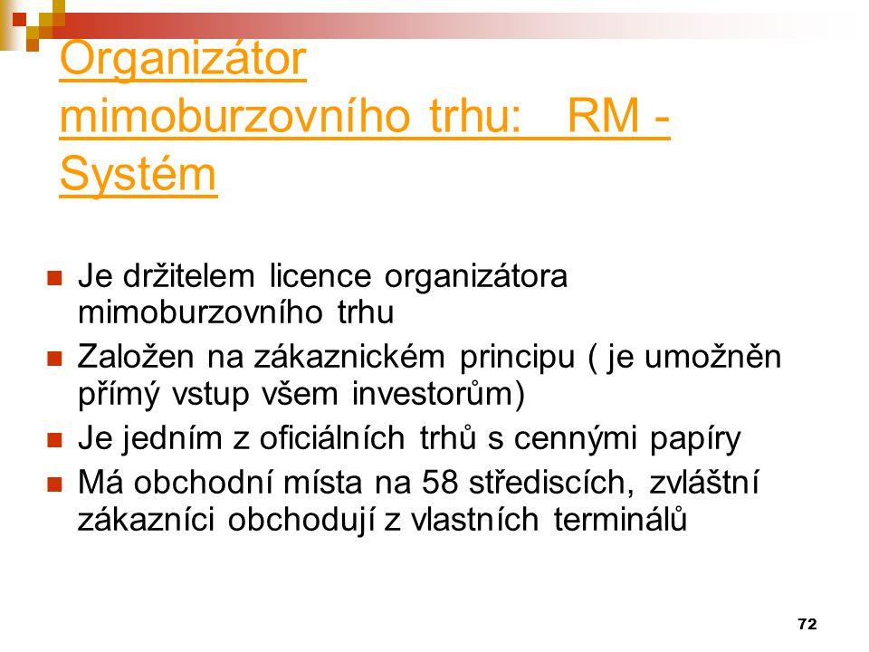 72 Organizátor mimoburzovního trhu: RM - Systém Je držitelem licence organizátora mimoburzovního trhu Založen na zákaznickém principu ( je umožněn přímý vstup všem investorům) Je jedním z oficiálních trhů s cennými papíry Má obchodní místa na 58 střediscích, zvláštní zákazníci obchodují z vlastních terminálů