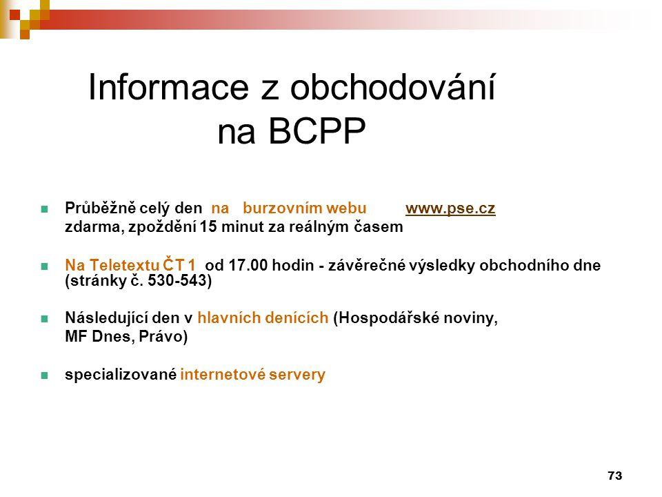 73 Informace z obchodování na BCPP Průběžně celý den na burzovním webu www.pse.czwww.pse.cz zdarma, zpoždění 15 minut za reálným časem Na Teletextu ČT 1 od 17.00 hodin - závěrečné výsledky obchodního dne (stránky č.