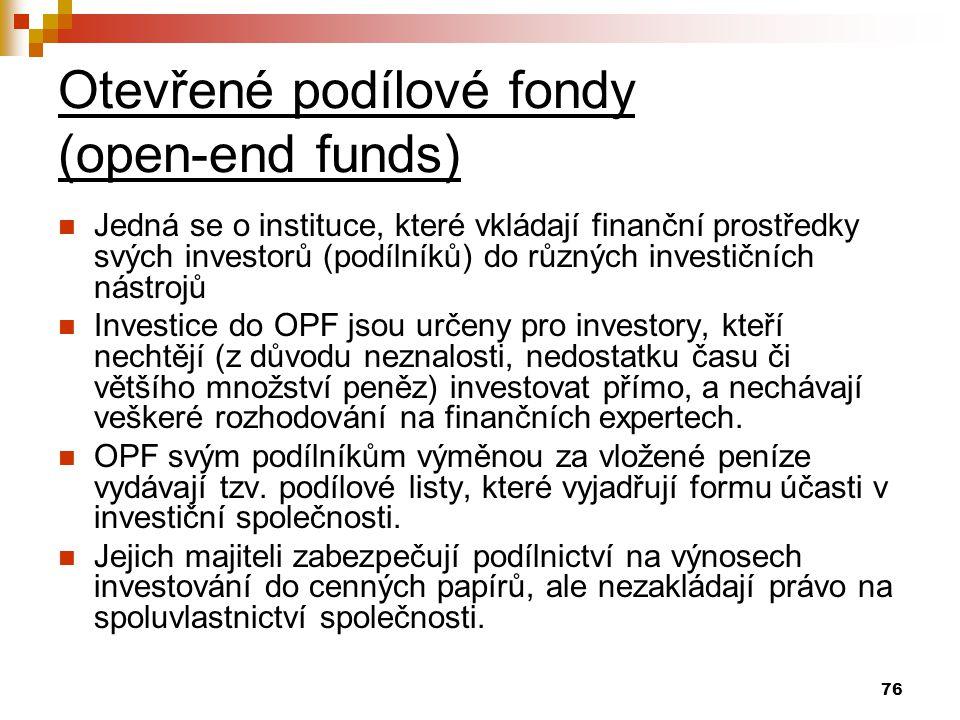 76 Otevřené podílové fondy (open-end funds) Jedná se o instituce, které vkládají finanční prostředky svých investorů (podílníků) do různých investičních nástrojů Investice do OPF jsou určeny pro investory, kteří nechtějí (z důvodu neznalosti, nedostatku času či většího množství peněz) investovat přímo, a nechávají veškeré rozhodování na finančních expertech.