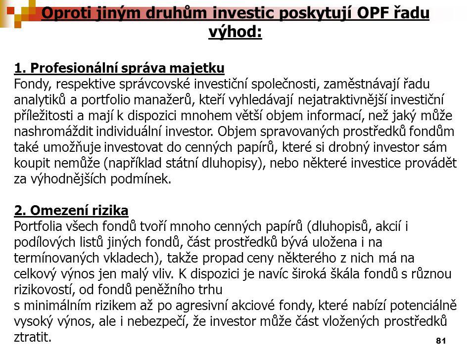 81 Oproti jiným druhům investic poskytují OPF řadu výhod: 1. Profesionální správa majetku Fondy, respektive správcovské investiční společnosti, zaměst
