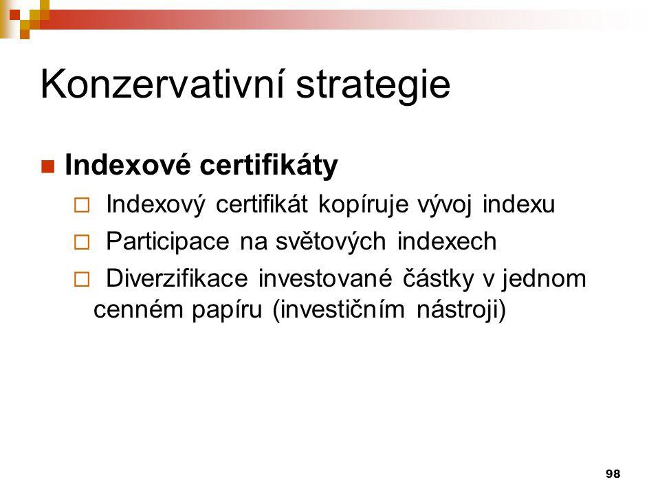 98 Konzervativní strategie Indexové certifikáty  Indexový certifikát kopíruje vývoj indexu  Participace na světových indexech  Diverzifikace investované částky v jednom cenném papíru (investičním nástroji)
