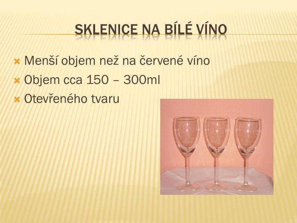  Menší objem než na červené víno  Objem cca 150 – 300ml  Otevřeného tvaru