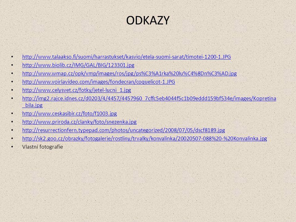 ODKAZY http://www.talaakso.fi/suomi/harrastukset/kasvio/etela-suomi-sarat/timotei-1200-1.JPG http://www.biolib.cz/IMG/GAL/BIG/123301.jpg http://www.wmap.cz/opk/vmp/images/ros/jpg/ps%C3%A1rka%20lu%C4%8Dn%C3%AD.jpg http://www.voirlavideo.com/images/fondecran/coquelicot-1.JPG http://www.celysvet.cz/fotky/jetel-lucni_1.jpg http://img2.rajce.idnes.cz/d0203/4/4457/4457960_7cffc5eb4044f5c1b09eddd159bf534e/images/Kopretina _bila.jpg http://img2.rajce.idnes.cz/d0203/4/4457/4457960_7cffc5eb4044f5c1b09eddd159bf534e/images/Kopretina _bila.jpg http://www.ceskasibir.cz/foto/f1003.jpg http://www.priroda.cz/clanky/foto/snezenka.jpg http://resurrectionfern.typepad.com/photos/uncategorized/2008/07/05/dscf8189.jpg http://sk2.goo.cz/obrazky/fotogalerie/rostliny/trvalky/konvalinka/20020507-088%20-%20Konvalinka.jpg Vlastní fotografie