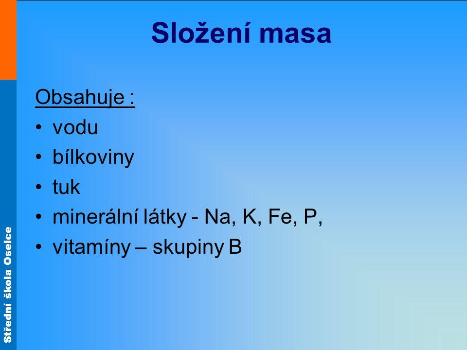 Střední škola Oselce Složení masa Obsahuje : vodu bílkoviny tuk minerální látky - Na, K, Fe, P, vitamíny – skupiny B