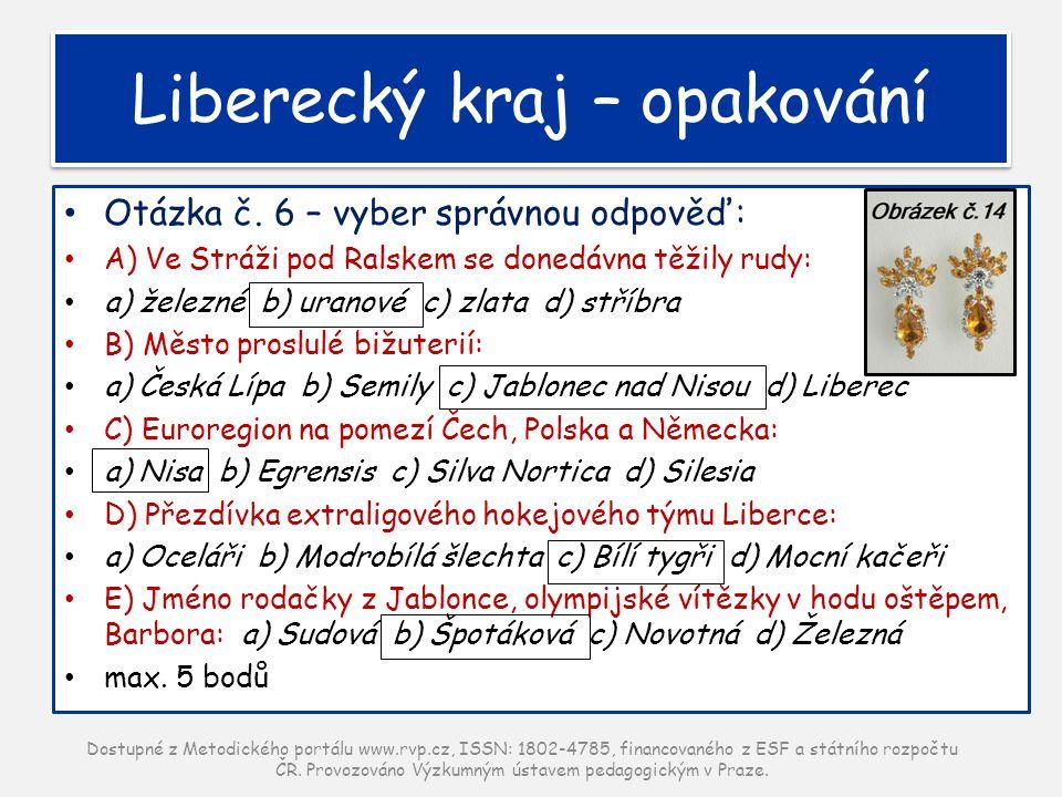 Liberecký kraj – opakování Otázka č. 6 – vyber správnou odpověď: A) Ve Stráži pod Ralskem se donedávna těžily rudy: a) železné b) uranové c) zlata d)