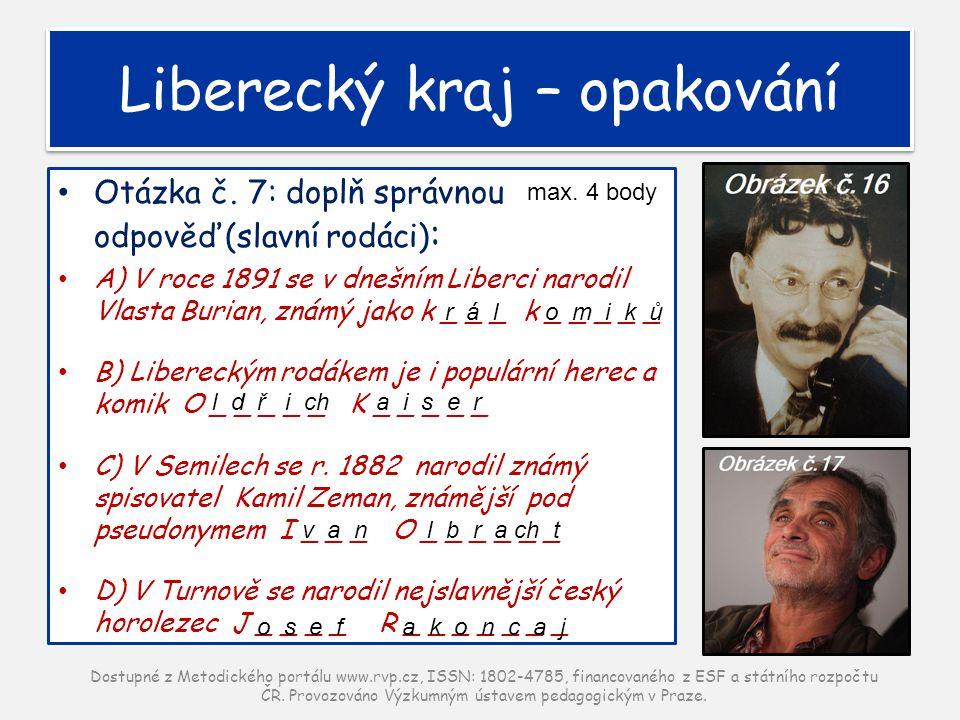 Otázka č. 7: doplň správnou odpověď(slavní rodáci) : A) V roce 1891 se v dnešním Liberci narodil Vlasta Burian, známý jako k _ _ _ k _ _ _ _ _ B) Libe