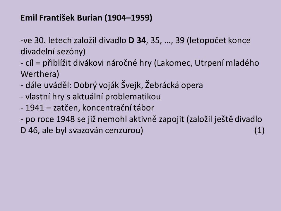 Emil František Burian (1904–1959) -ve 30. letech založil divadlo D 34, 35, …, 39 (letopočet konce divadelní sezóny) - cíl = přiblížit divákovi náročné