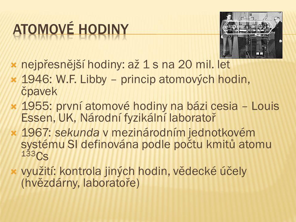  nejpřesnější hodiny: až 1 s na 20 mil. let  1946: W.F. Libby – princip atomových hodin, čpavek  1955: první atomové hodiny na bázi cesia – Louis E