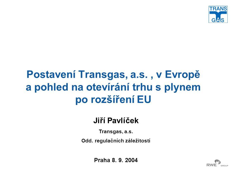 Postavení Transgas, a.s., v Evropě a pohled na otevírání trhu s plynem po rozšíření EU Jiří Pavlíček Transgas, a.s. Odd. regulačních záležitostí Praha