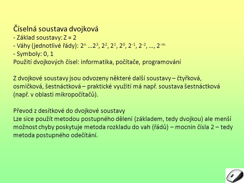 Číselná soustava dvojková - Základ soustavy: Z = 2 - Váhy (jednotlivé řády): 2n 2n …2 3, 2 2, 2 1, 2 0, 2 -1, 2 -2, …, 2 -m - Symboly: 0, 1 Použití dv