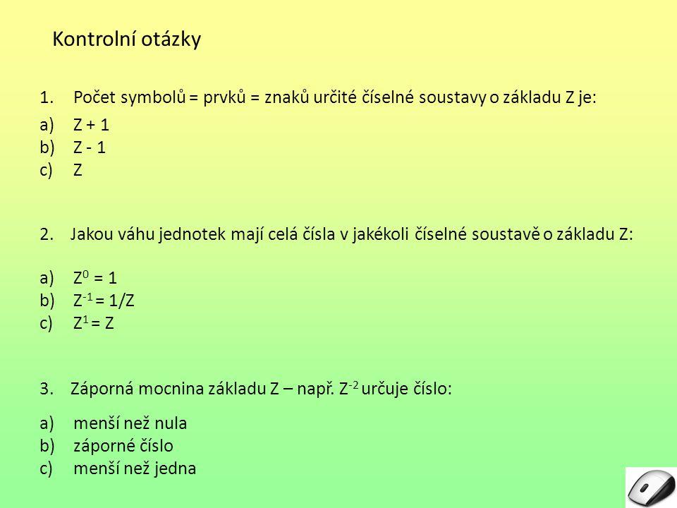 Kontrolní otázky 1.Počet symbolů = prvků = znaků určité číselné soustavy o základu Z je: a)Z + 1 b)Z - 1 c)Z 2. Jakou váhu jednotek mají celá čísla v