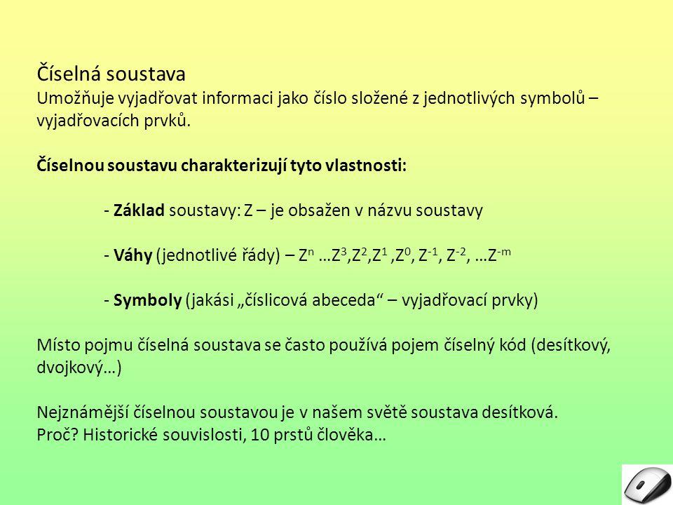 Číselná soustava – pokračování Desítková soustava - Základ soustavy: Z = 10 - Váhy (jednotlivé řády): 10 n …10 3, 10 2, 10 1, 10 0, 10 -1, 10 -2, …, 10 -m - Symboly: 0, 1, 2, 3, 4, 5, 6, 7, 8, 9 Z příkladu je vidět, že ze základu je odvozeno vše potřebné: -váhy – mocniny základu – (hraniční mezi celými a necelými čísly je nultá mocnina 10 0 = 1) -symboly - jejich počet (je rovný základu soustavy – tedy 10), - hodnota nejvyššího symbolu (o 1 menší než je základ soustavy – tedy 9) Příklad čísla vyjádřeného v desítkové soustavě: 549,286 Číslo má velikost: 5 stovek + 4 desítky + 9 jednotek+2 desetiny + 8 setin + 6 tisícin (půjde vlastně o rozklad typu součet součinů (tvořených prvkem a příslušným řádem).