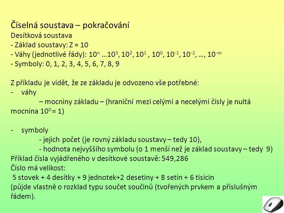 Desítková číselná soustava – pokračování 549,286 Pro desítkovou soustavu lze číslo 5439,286 zapsat jako 5*100 + 4*10 + 9*1 + 2*0,1+8*0,01+6*0,001 nebo 5*10 2 + 4*10 1 + 9*10 0 +2*10 -1 + 8*10 -2 + 6*10 -3 Obdobným způsobem bude později řešen převod čísla v některé z číselných soustav do desítkové soustavy.