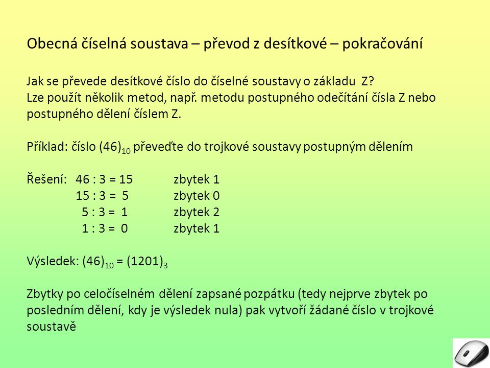 Obecná číselná soustava – zkouška – převod do desítkové (převod z obecné soustavy do desítkové) Předchozí příklad: (46) 10 = (1201) 3 Zkouška Postup: - Pod jednotlivé číslice zprava doleva zapíšeme mocniny základu (zde čísla 3).