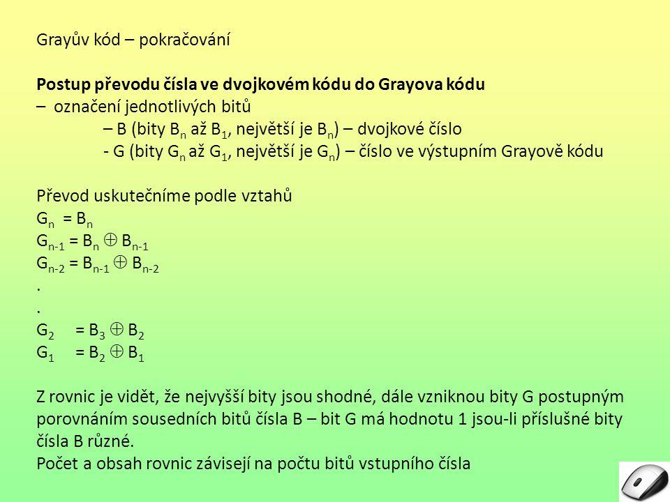 Grayův kód – pokračování Postup převodu čísla ve dvojkovém kódu do Grayova kódu – označení jednotlivých bitů – B (bity Bn Bn až B 1, největší je B n )
