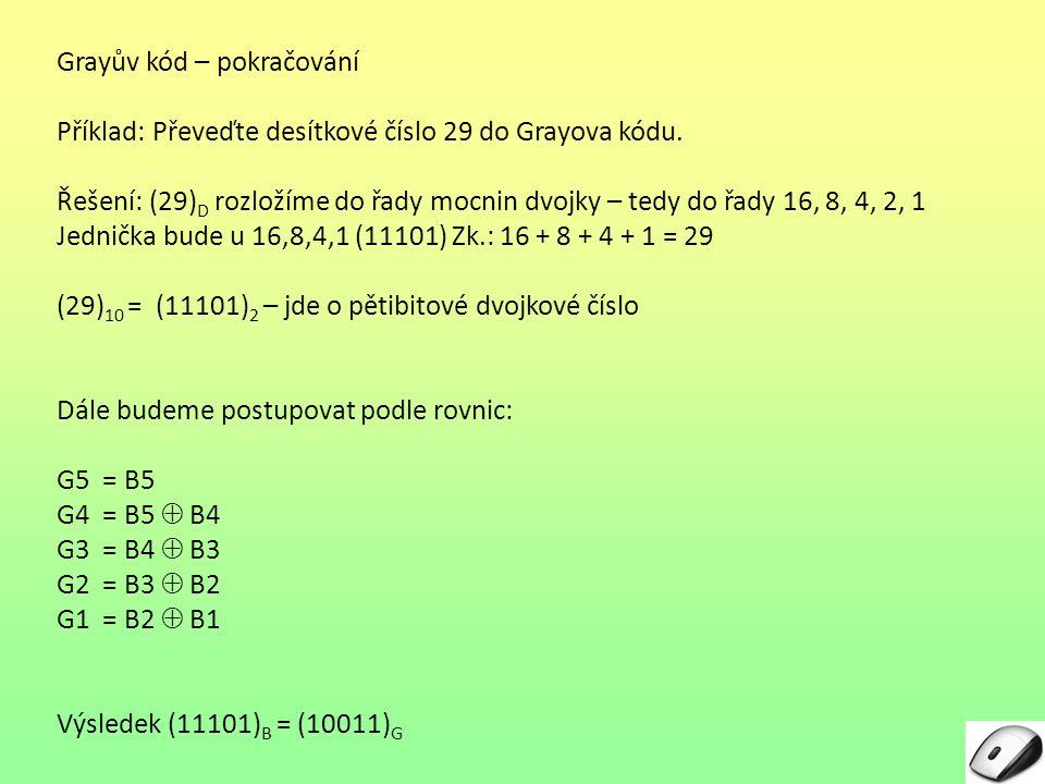 Grayův kód – pokračování Příklad: Převeďte desítkové číslo 29 do Grayova kódu. Řešení: (29) D rozložíme do řady mocnin dvojky – tedy do řady 16, 8, 4,