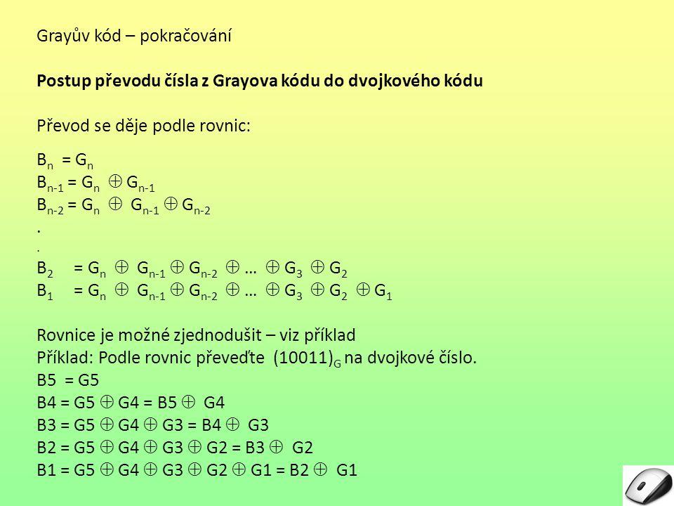 Grayův kód – pokračování Postup převodu čísla z Grayova kódu do dvojkového kódu Převod se děje podle rovnic: B n = GnGn B n-1 = G n  G n-1 B n-2 = G
