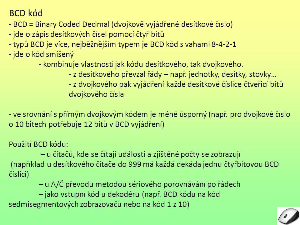 BCD kód - BCD = Binary Coded Decimal (dvojkově vyjádřené desítkové číslo) - jde o zápis desítkových čísel pomocí čtyř bitů - typů BCD je více, nejběžn
