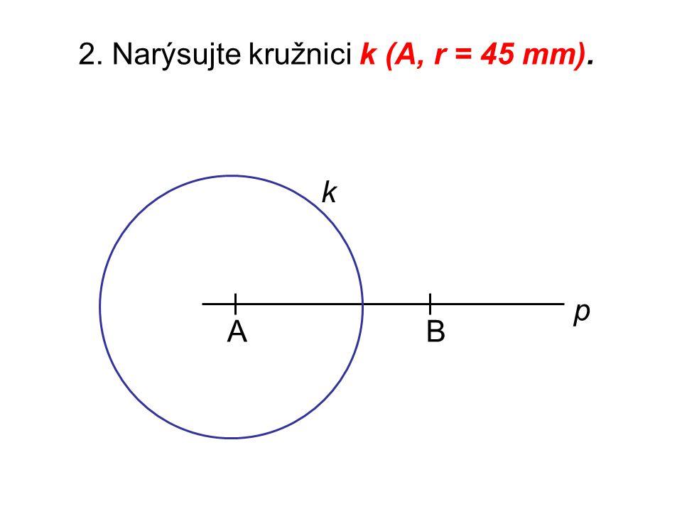 2. Narýsujte kružnici k (A, r = 45 mm). AB p k