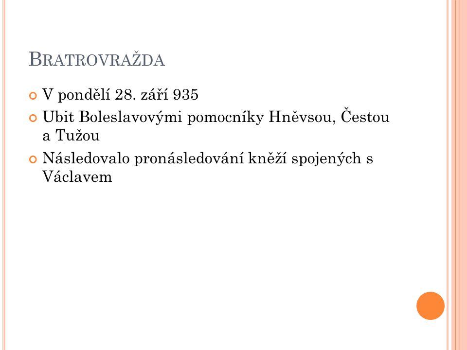 B RATROVRAŽDA V pondělí 28. září 935 Ubit Boleslavovými pomocníky Hněvsou, Čestou a Tužou Následovalo pronásledování kněží spojených s Václavem