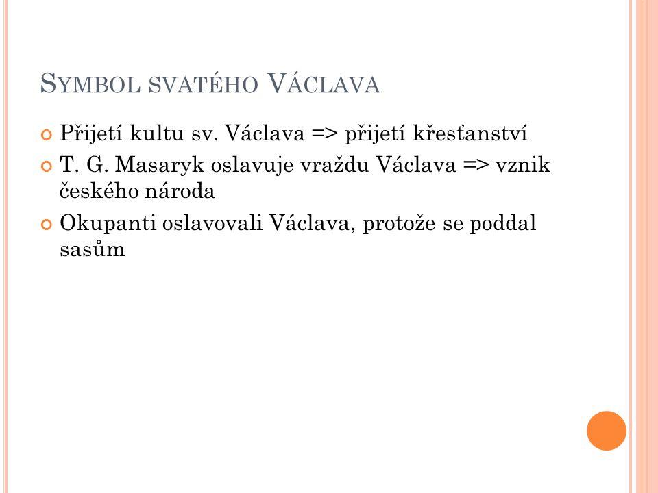 S YMBOL SVATÉHO V ÁCLAVA Přijetí kultu sv. Václava => přijetí křesťanství T. G. Masaryk oslavuje vraždu Václava => vznik českého národa Okupanti oslav