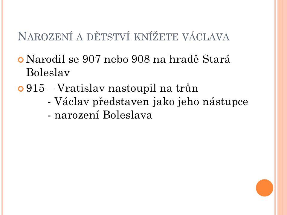 VÝCHOVA VÁCLAVA Veden ke křesťanství otcem i babičkou Ludmilou Po Vratislavově smrti => vláda v rukou Drahomíry => výchova Václava i Boleslava v rukou Ludmily V noci z 15.