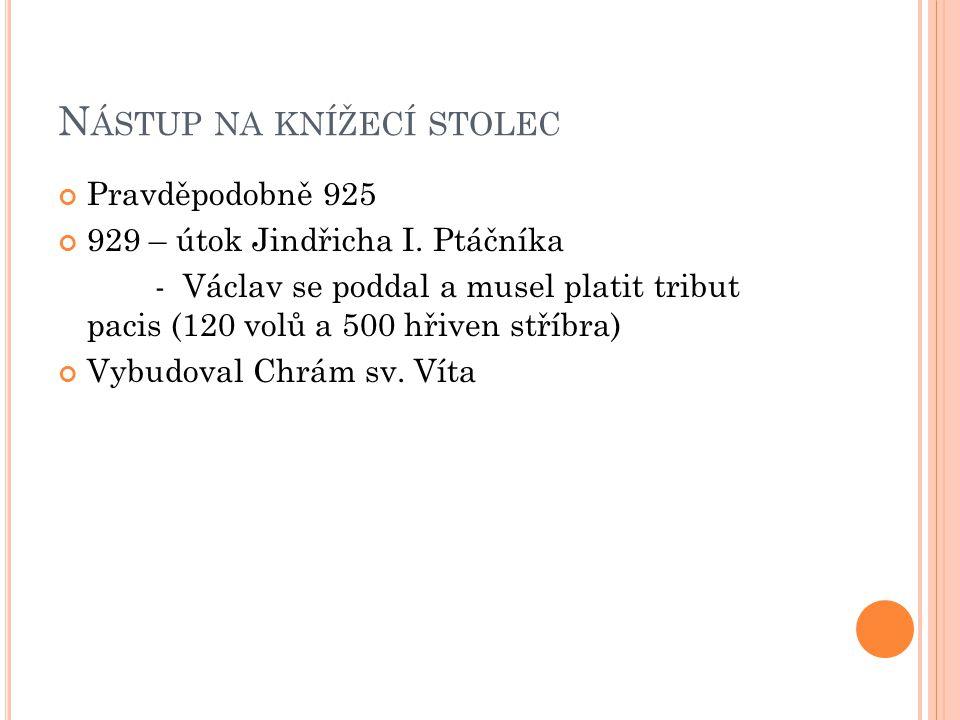 N ÁSTUP NA KNÍŽECÍ STOLEC Pravděpodobně 925 929 – útok Jindřicha I. Ptáčníka - Václav se poddal a musel platit tribut pacis (120 volů a 500 hřiven stř