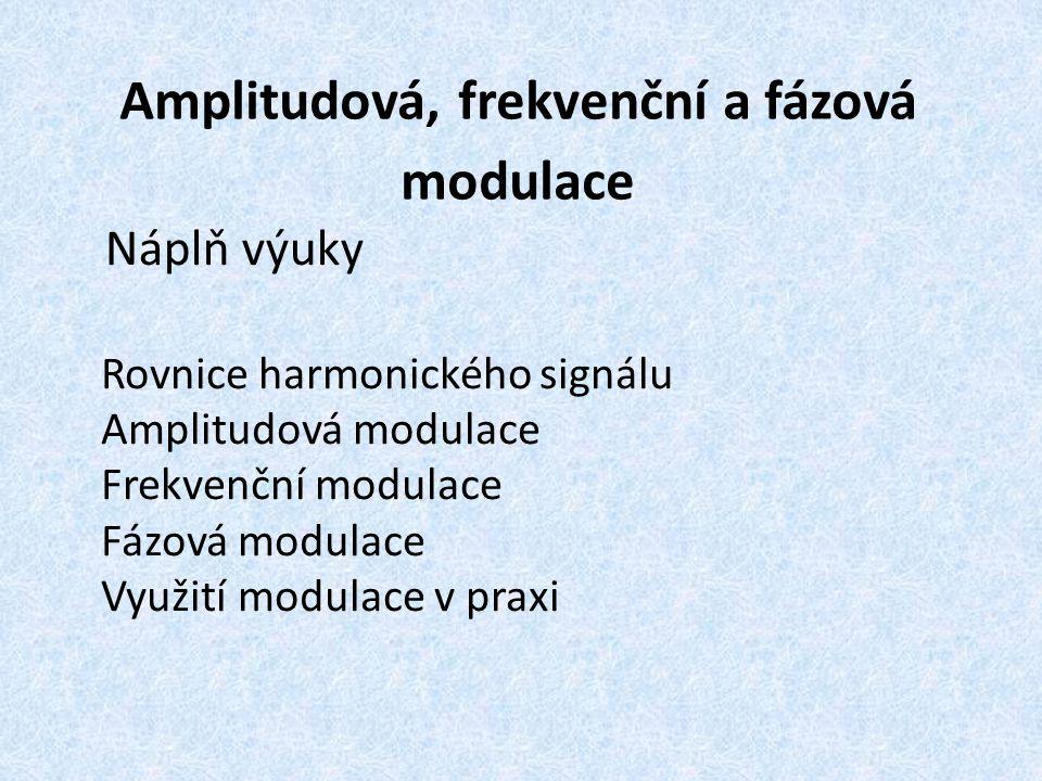Amplitudová, frekvenční a fázová modulace Náplň výuky Rovnice harmonického signálu Amplitudová modulace Frekvenční modulace Fázová modulace Využití modulace v praxi