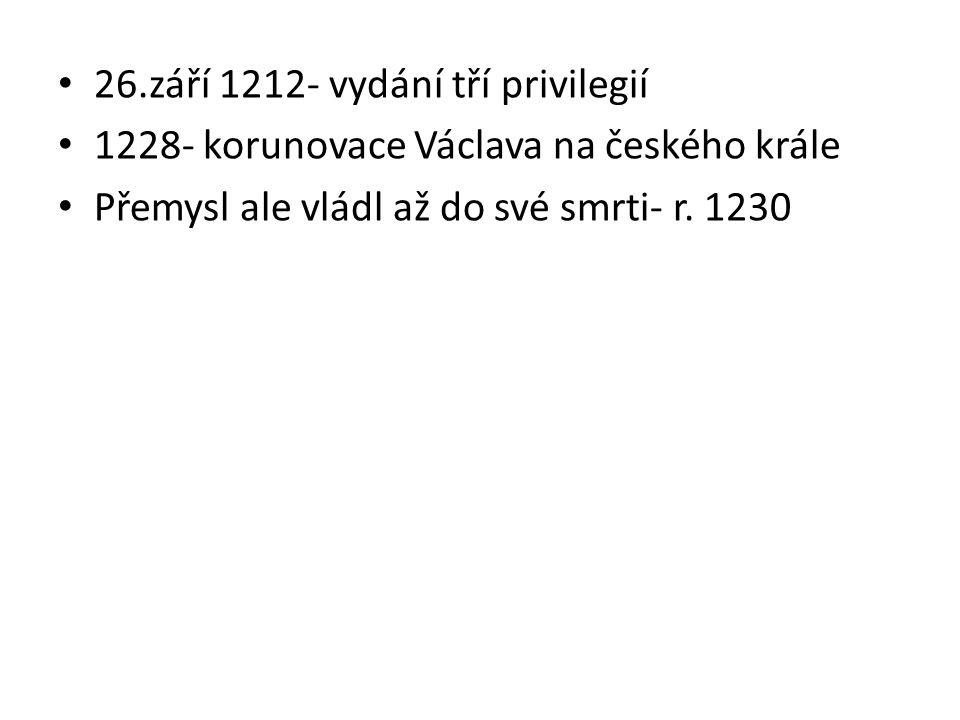 26.září 1212- vydání tří privilegií 1228- korunovace Václava na českého krále Přemysl ale vládl až do své smrti- r. 1230