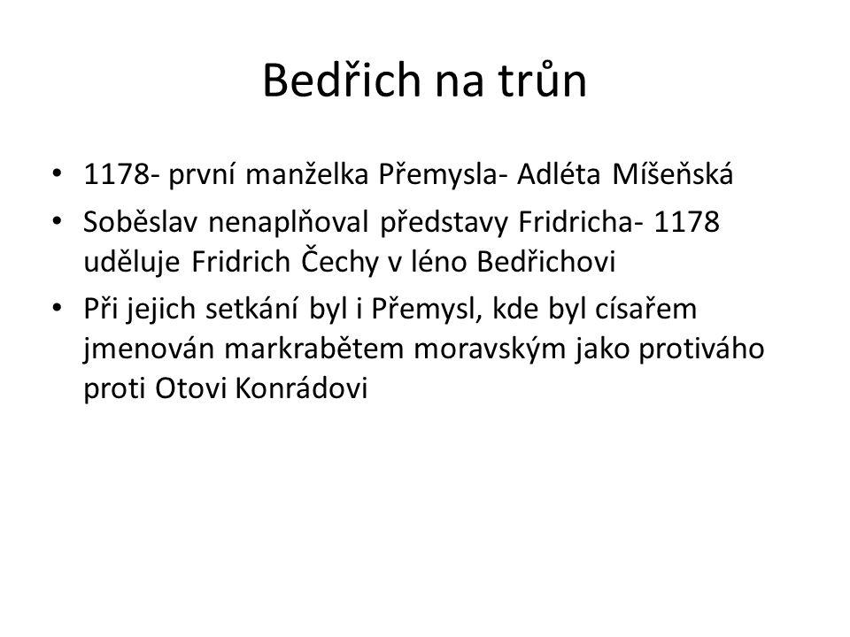 Bedřich na trůn 1178- první manželka Přemysla- Adléta Míšeňská Soběslav nenaplňoval představy Fridricha- 1178 uděluje Fridrich Čechy v léno Bedřichovi Při jejich setkání byl i Přemysl, kde byl císařem jmenován markrabětem moravským jako protiváho proti Otovi Konrádovi