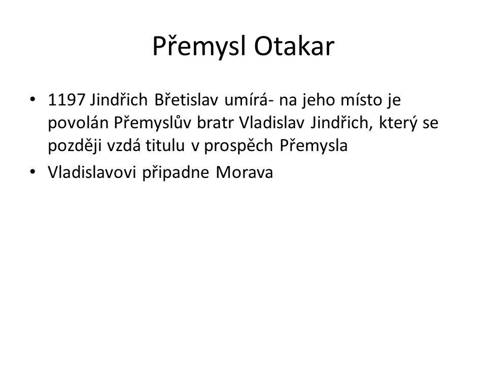 Přemysl Otakar 1197 Jindřich Břetislav umírá- na jeho místo je povolán Přemyslův bratr Vladislav Jindřich, který se později vzdá titulu v prospěch Pře