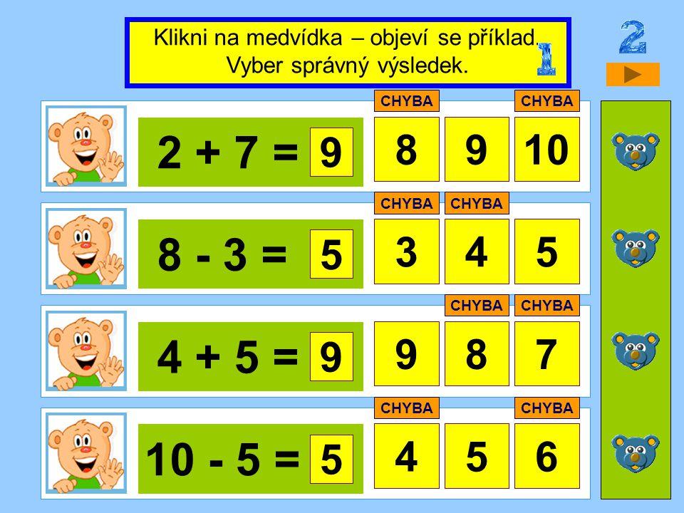 2 + 7 = 8910 8 - 3 = 345 4 + 5 = 87 10 - 5 = 456 Klikni na medvídka – objeví se příklad. Vyber správný výsledek. 9 CHYBA 5 9 9 5