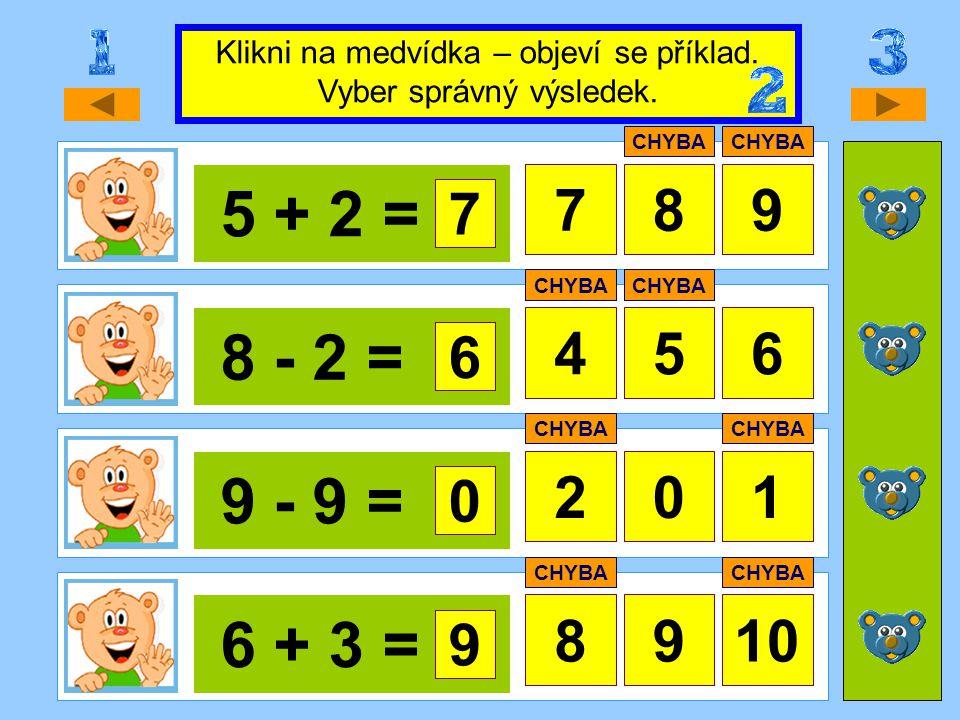 5 + 2 = 879 8 - 2 = 456 9 - 9 = 21 6 + 3 = 8910 Klikni na medvídka – objeví se příklad. Vyber správný výsledek. 7 CHYBA 6 0 0 9