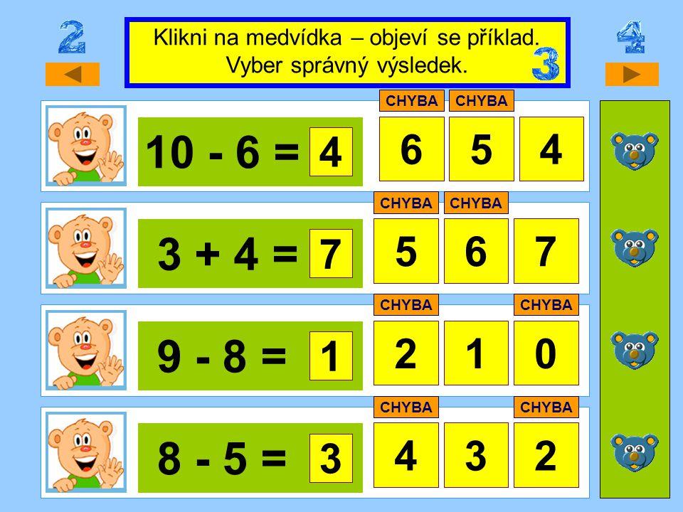10 - 6 = 645 3 + 4 = 567 9 - 8 = 20 8 - 5 = 432 Klikni na medvídka – objeví se příklad. Vyber správný výsledek. 4 CHYBA 7 1 1 3