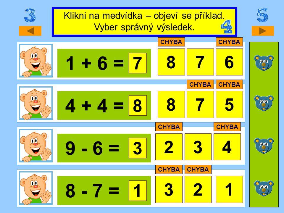 1 + 6 = 876 4 + 4 = 758 9 - 6 = 24 8 - 7 = 312 Klikni na medvídka – objeví se příklad. Vyber správný výsledek. 7 CHYBA 8 3 3 1