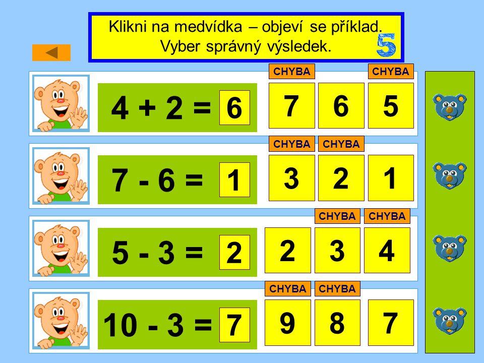 4 + 2 = 765 7 - 6 = 321 5 - 3 = 34 10 - 3 = 978 Klikni na medvídka – objeví se příklad. Vyber správný výsledek. 6 CHYBA 1 2 2 7