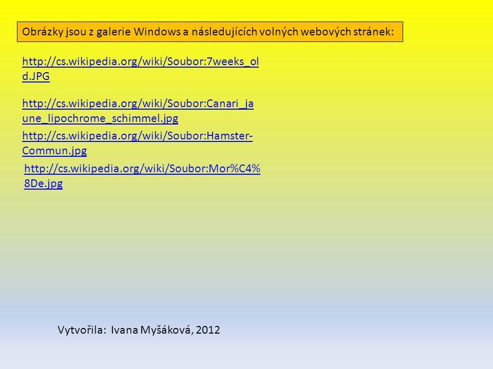 http://cs.wikipedia.org/wiki/Soubor:7weeks_ol d.JPG http://cs.wikipedia.org/wiki/Soubor:Canari_ja une_lipochrome_schimmel.jpg http://cs.wikipedia.org/wiki/Soubor:Hamster- Commun.jpg http://cs.wikipedia.org/wiki/Soubor:Mor%C4% 8De.jpg Obrázky jsou z galerie Windows a následujících volných webových stránek: Vytvořila: Ivana Myšáková, 2012