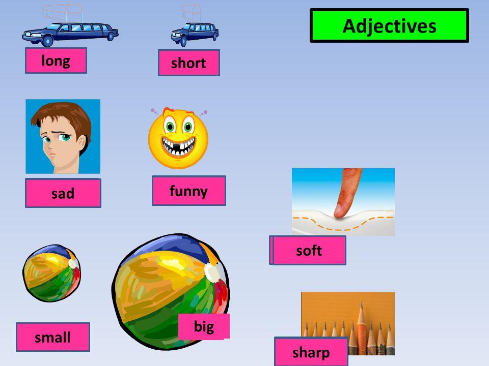 Adjectives krátký short dlouhýlong smutný sad směšný funny měkký soft malýsmall ostrý sharp velký big